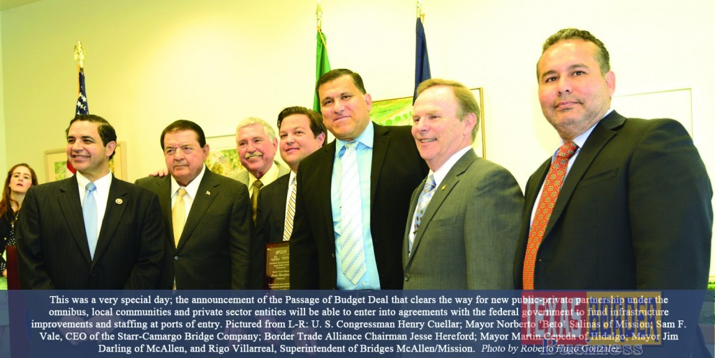 """This was a very special day; the announcement of the Passage of Budget Deal that clears the way for new public-private partnership under the omnibus, local communities and private sector entities will be able to enter into agreements with the federal government to fund infrastructure improvements and staffing at ports of entry. Pictured from L-R: U. S. Congressman Henry Cuellar; Mayor Norberto """"Beto Salinas of Mission; Sam F. Vale, CEO of the Starr-Camargo Bridge Company; Border Trade Alliance Chairman Jesse Hereford; Mayor Martin Cepeda of Hidalgo; Mayor Jim Darling of McAllen and Rigo Villarreal, Superintendent of Bridges McAllen/Mission. Photo Roberto Hugo Gonzalez"""